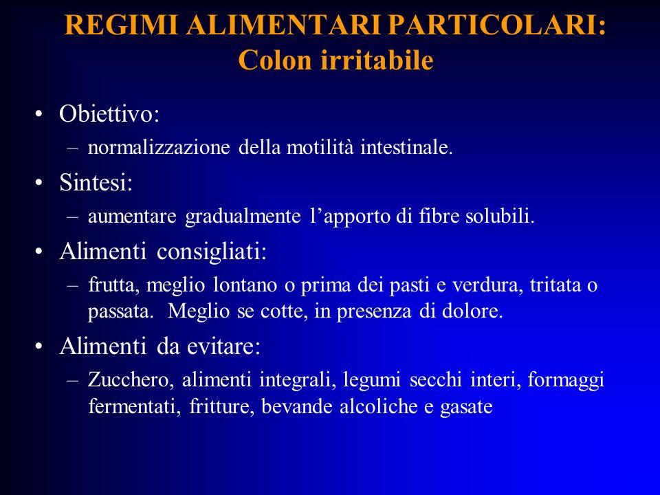 REGIMI ALIMENTARI PARTICOLARI: Colon irritabile Obiettivo: –normalizzazione della motilità intestinale. Sintesi: –aumentare gradualmente lapporto di f
