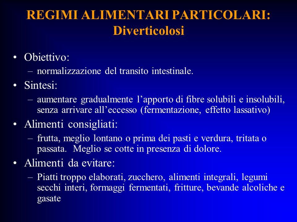 REGIMI ALIMENTARI PARTICOLARI: Diverticolosi Obiettivo: –normalizzazione del transito intestinale. Sintesi: –aumentare gradualmente lapporto di fibre