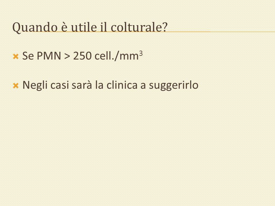 Quando è utile il colturale? Se PMN > 250 cell./mm 3 Negli casi sarà la clinica a suggerirlo