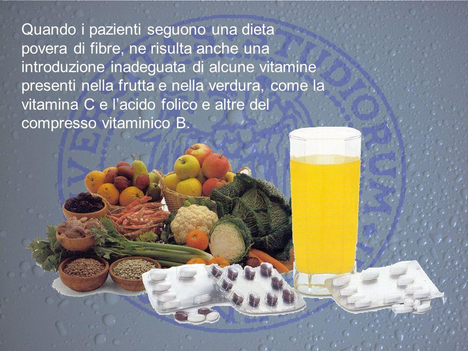 Quando i pazienti seguono una dieta povera di fibre, ne risulta anche una introduzione inadeguata di alcune vitamine presenti nella frutta e nella ver
