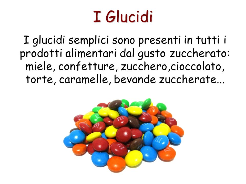 I Glucidi I glucidi semplici sono presenti in tutti i prodotti alimentari dal gusto zuccherato: miele, confetture, zucchero,cioccolato, torte, caramel