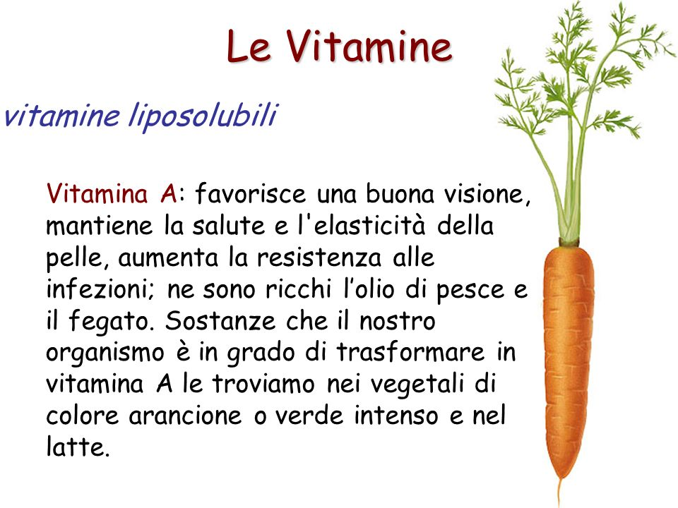 Le Vitamine Vitamina A: favorisce una buona visione, mantiene la salute e l'elasticità della pelle, aumenta la resistenza alle infezioni; ne sono ricc