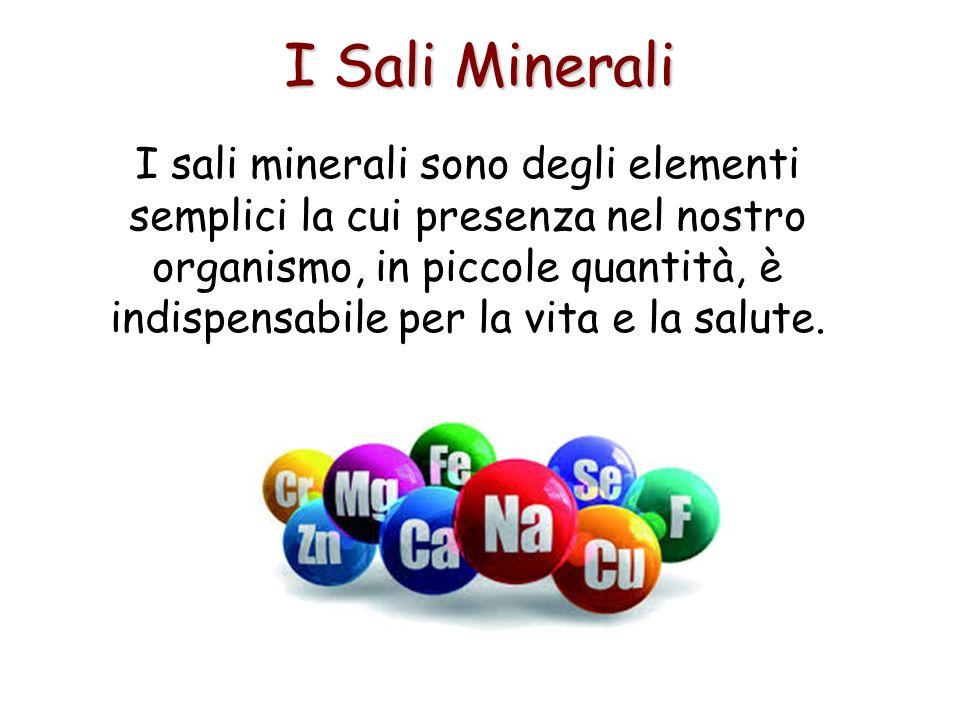I Sali Minerali I sali minerali sono degli elementi semplici la cui presenza nel nostro organismo, in piccole quantità, è indispensabile per la vita e