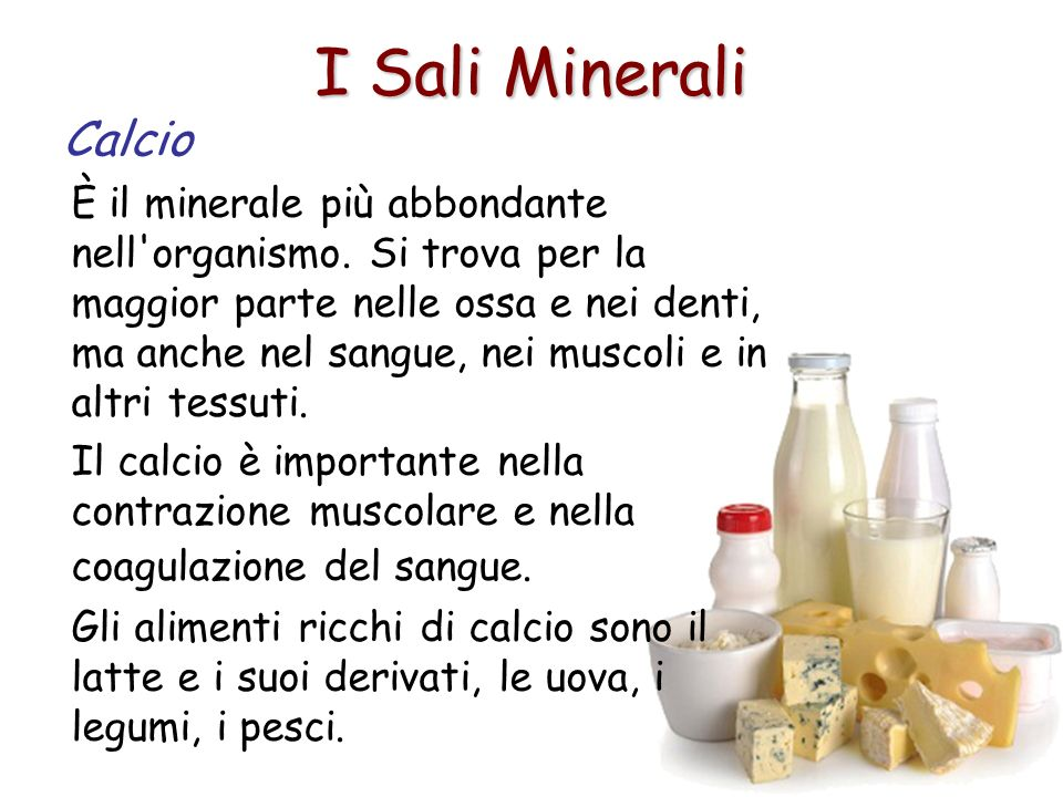 I Sali Minerali Calcio È il minerale più abbondante nell'organismo. Si trova per la maggior parte nelle ossa e nei denti, ma anche nel sangue, nei mus