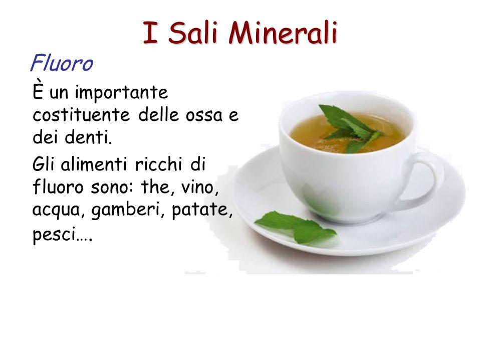 I Sali Minerali Fluoro È un importante costituente delle ossa e dei denti. Gli alimenti ricchi di fluoro sono: the, vino, acqua, gamberi, patate, pesc
