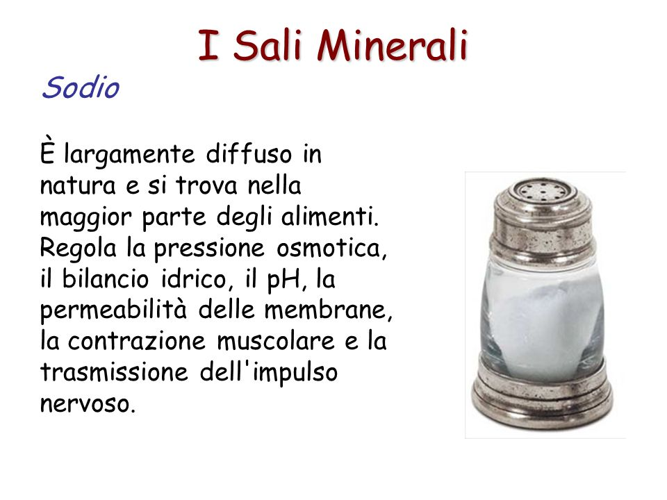 I Sali Minerali Sodio È largamente diffuso in natura e si trova nella maggior parte degli alimenti. Regola la pressione osmotica, il bilancio idrico,