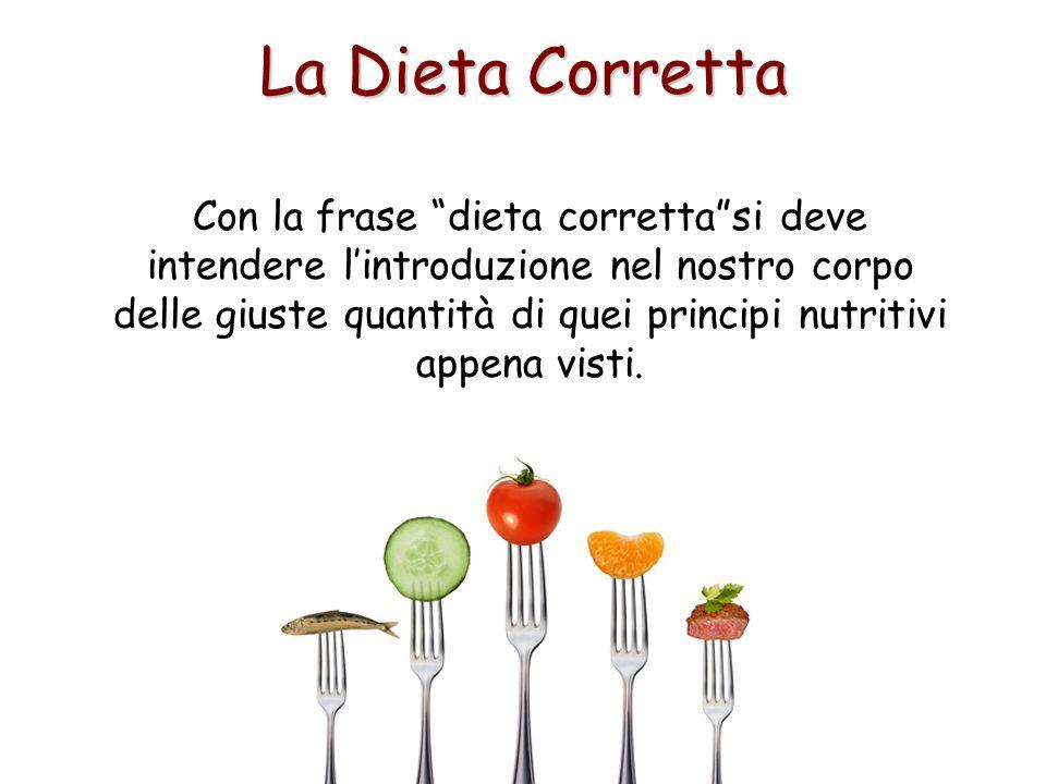La Dieta Corretta Con la frase dieta correttasi deve intendere lintroduzione nel nostro corpo delle giuste quantità di quei principi nutritivi appena