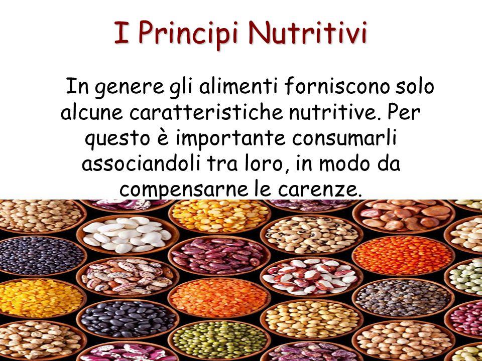 I Principi Nutritivi In genere gli alimenti forniscono solo alcune caratteristiche nutritive. Per questo è importante consumarli associandoli tra loro