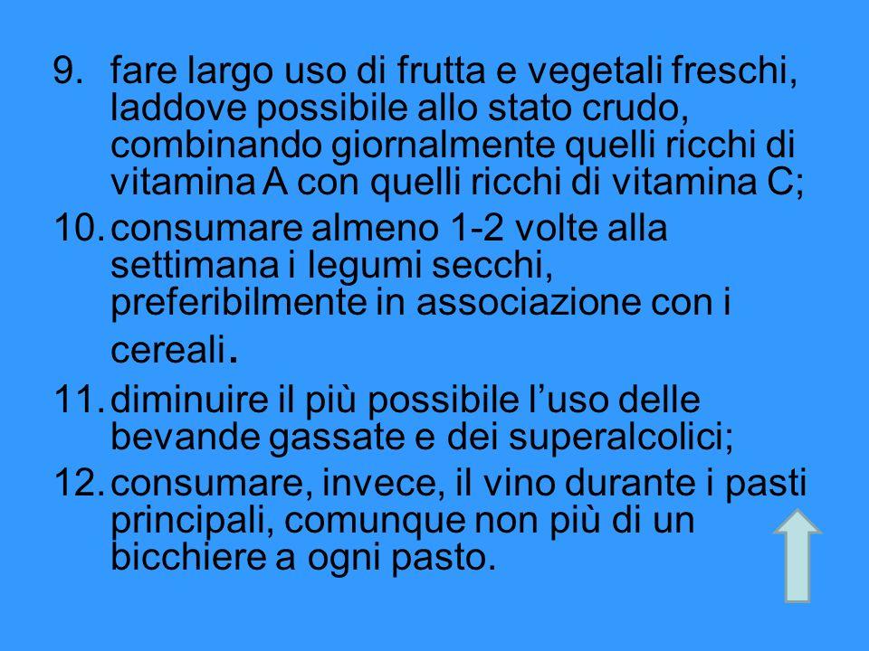 9.fare largo uso di frutta e vegetali freschi, laddove possibile allo stato crudo, combinando giornalmente quelli ricchi di vitamina A con quelli ricc