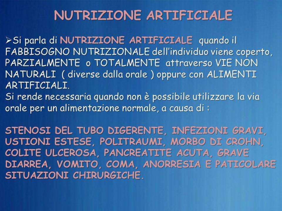 NUTRIZIONE ARTIFICIALE Si parla di NUTRIZIONE ARTIFICIALE quando il FABBISOGNO NUTRIZIONALE dellindividuo viene coperto, PARZIALMENTE o TOTALMENTE att