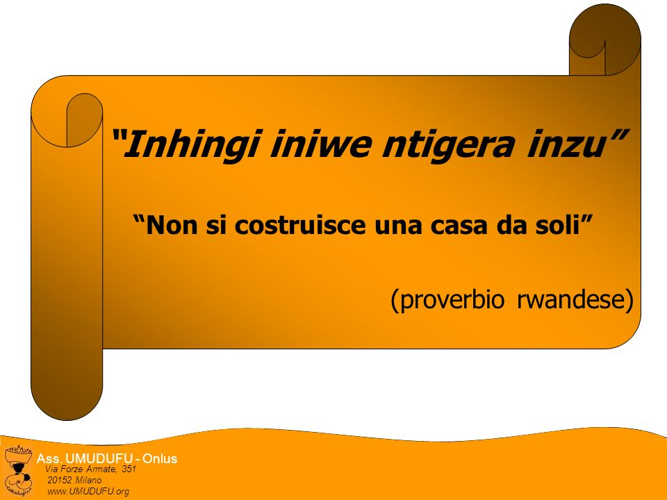 Ass. UMUDUFU - Onlus Via Forze Armate, 351 20152 Milano www.UMUDUFU.org Inhingi iniwe ntigera inzu Non si costruisce una casa da soli (proverbio rwand