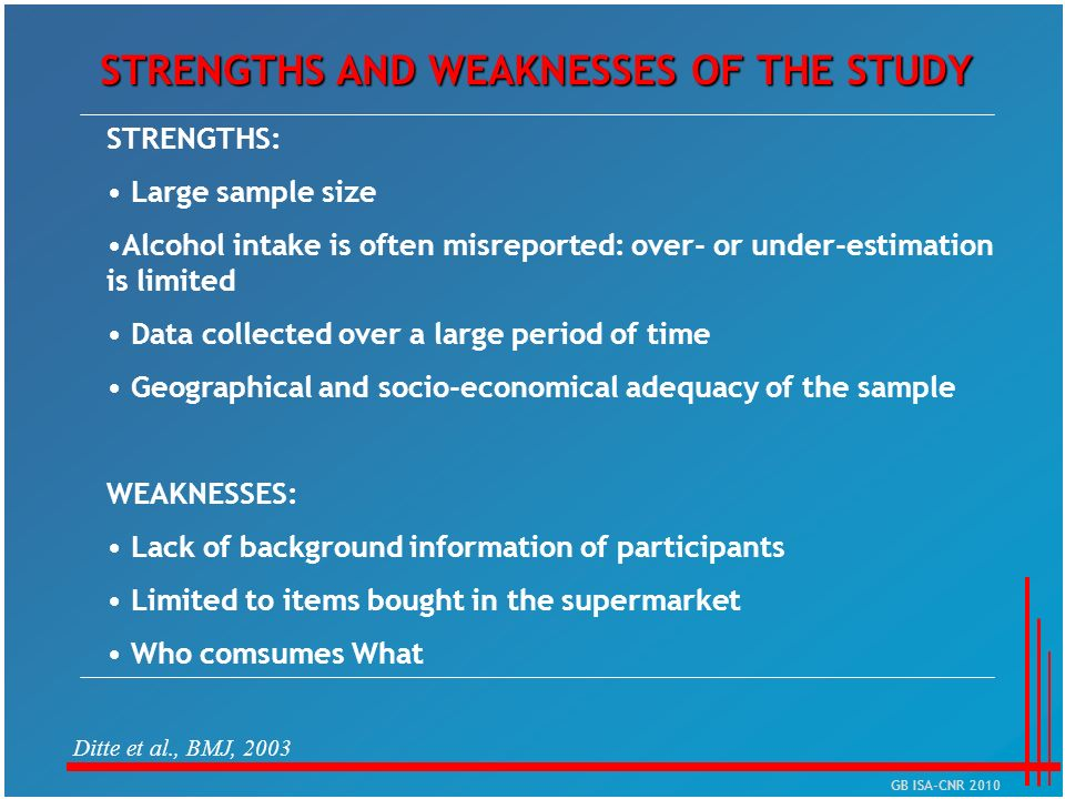 STRENGTHS AND WEAKNESSES OF THE STUDY Ditte et al., BMJ, 2003 STRENGTHS: Large sample size Alcohol intake is often misreported: over- or under-estimat