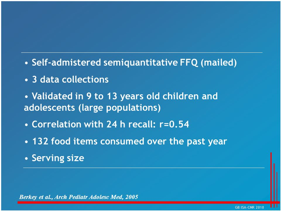 Self-admistered semiquantitative FFQ (mailed) 3 data collections Validated in 9 to 13 years old children and adolescents (large populations) Correlati