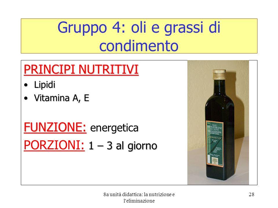 8a unità didattica: la nutrizione e l'eliminazione 28 Gruppo 4: oli e grassi di condimento PRINCIPI NUTRITIVI LipidiLipidi Vitamina A, EVitamina A, E