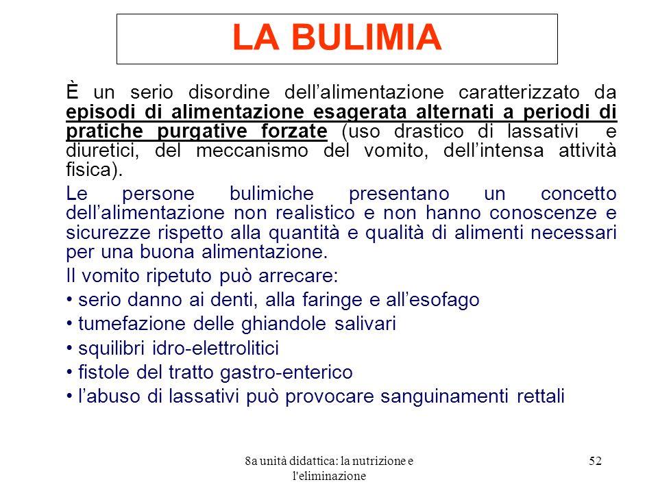 8a unità didattica: la nutrizione e l'eliminazione 52 LA BULIMIA È un serio disordine dellalimentazione caratterizzato da episodi di alimentazione esa