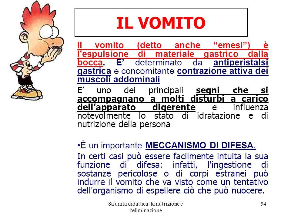 8a unità didattica: la nutrizione e l'eliminazione 54 Il vomito (detto anche emesi) è lespulsione di materiale gastrico dalla bocca. E determinato da