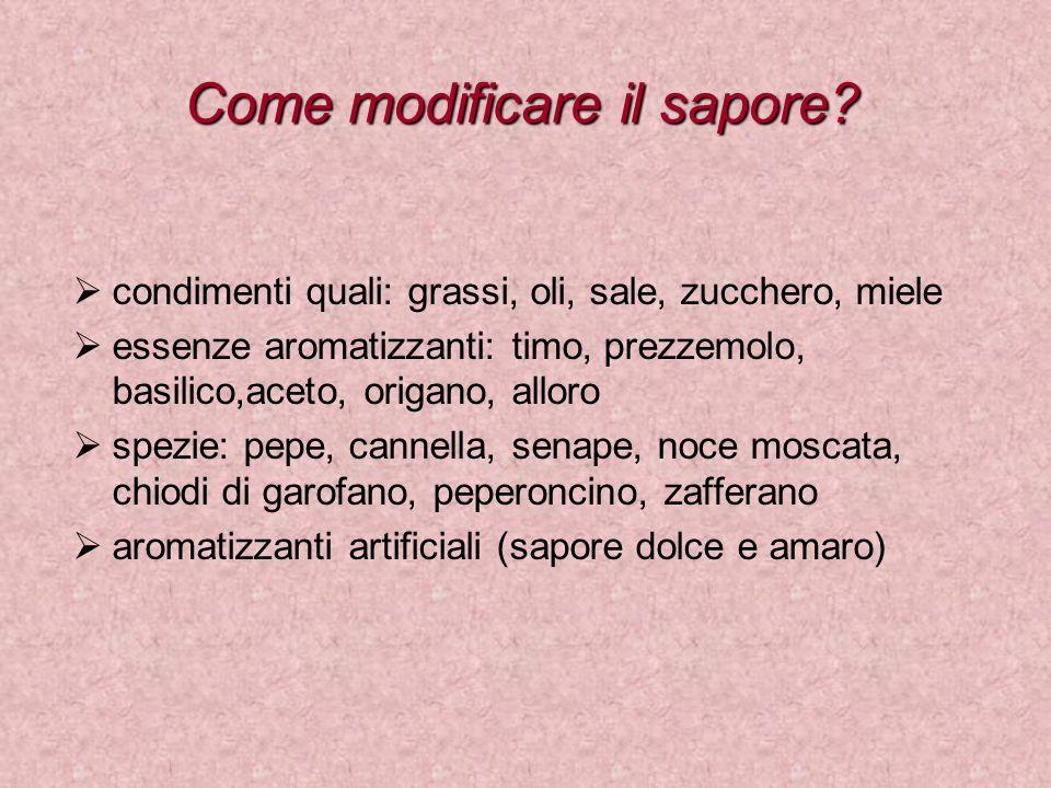Come modificare il sapore? condimenti quali: grassi, oli, sale, zucchero, miele essenze aromatizzanti: timo, prezzemolo, basilico,aceto, origano, allo