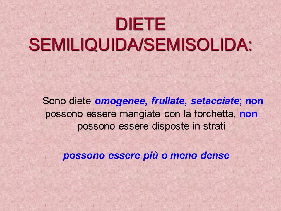 DIETE SEMILIQUIDA/SEMISOLIDA: Sono diete omogenee, frullate, setacciate; non possono essere mangiate con la forchetta, non possono essere disposte in