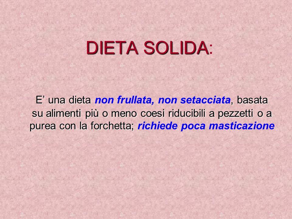 DIETA SOLIDA DIETA SOLIDA: E una dieta, basata su alimenti più o meno coesi riducibili a pezzetti o a purea con la forchetta; E una dieta non frullata