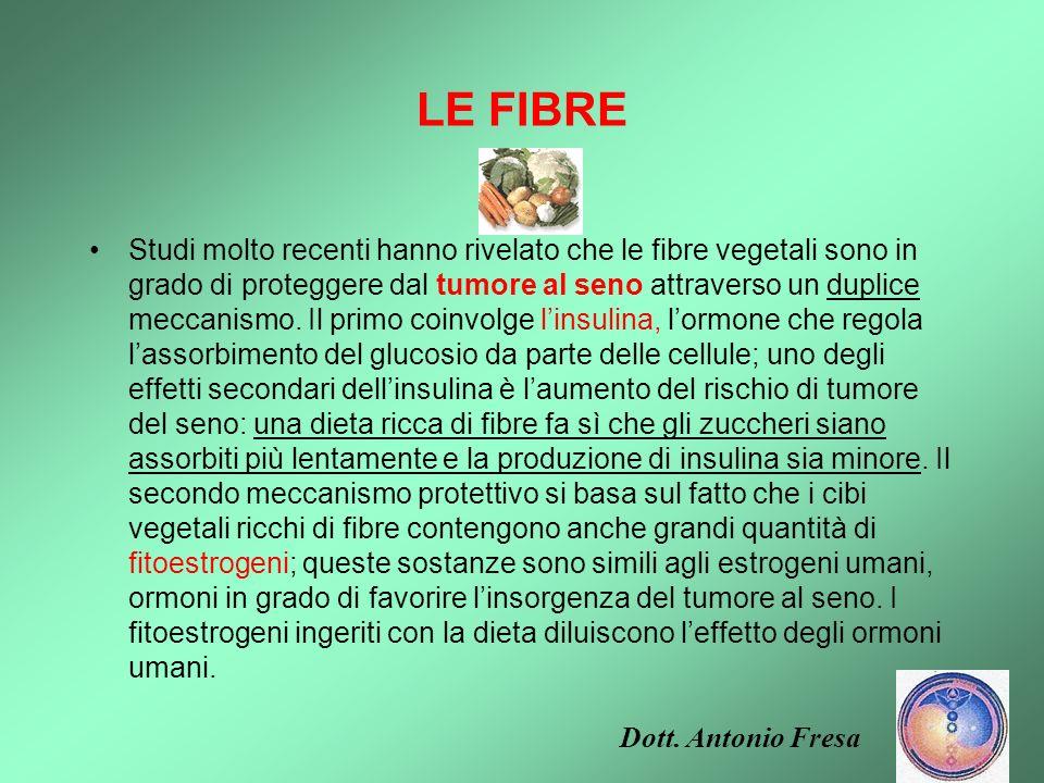 LE FIBRE Una dieta ricca di fibre è fondamentale per la prevenzione del tumore al colon. Una volta nellintestino, infatti, le fibre subiscono un proce