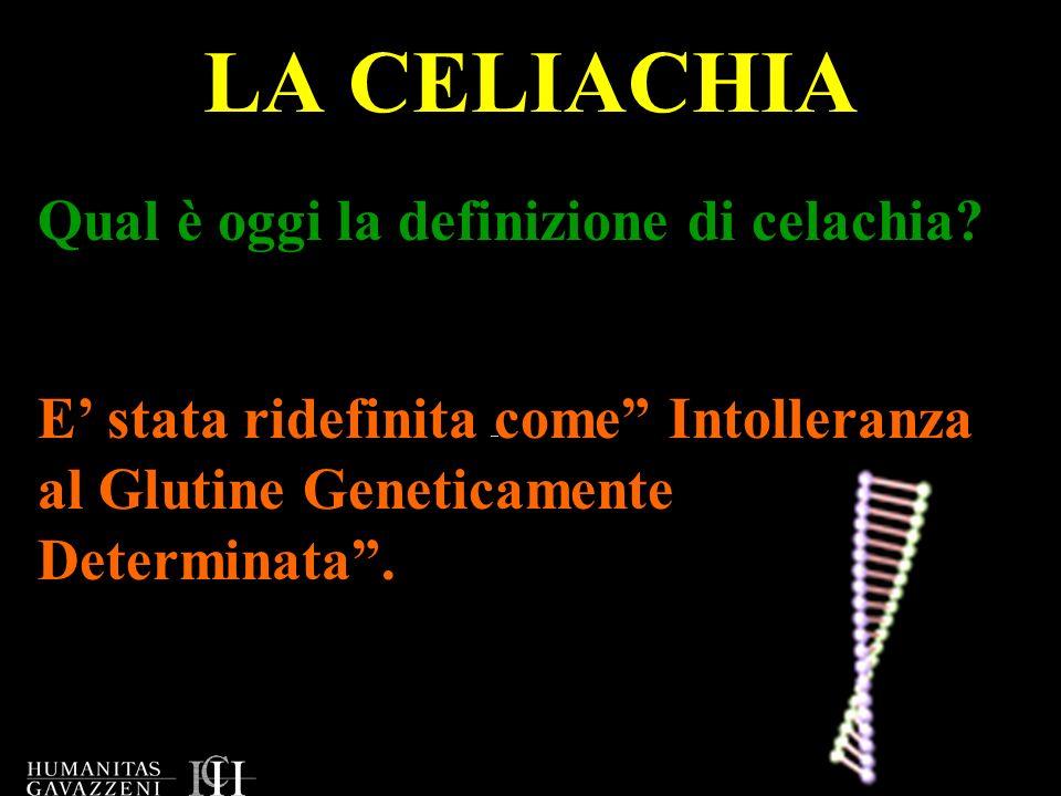 LA CELIACHIA Qual è oggi la definizione di celachia? E stata ridefinita come Intolleranza al Glutine Geneticamente Determinata.
