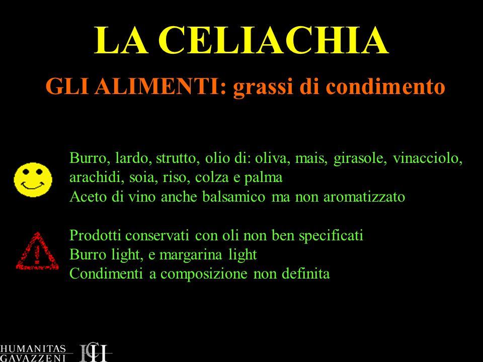 LA CELIACHIA GLI ALIMENTI: grassi di condimento Burro, lardo, strutto, olio di: oliva, mais, girasole, vinacciolo, arachidi, soia, riso, colza e palma
