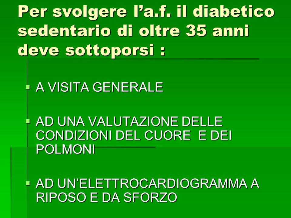 Per svolgere la.f. il diabetico sedentario di oltre 35 anni deve sottoporsi : A VISITA GENERALE A VISITA GENERALE AD UNA VALUTAZIONE DELLE CONDIZIONI