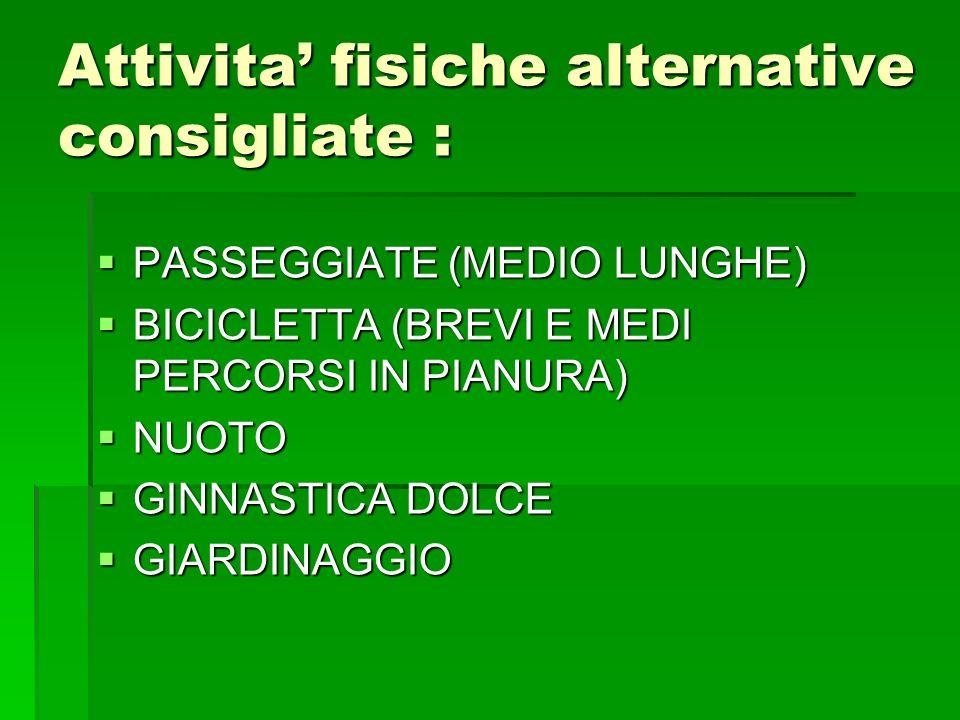 Attivita fisiche alternative consigliate : PASSEGGIATE (MEDIO LUNGHE) PASSEGGIATE (MEDIO LUNGHE) BICICLETTA (BREVI E MEDI PERCORSI IN PIANURA) BICICLETTA (BREVI E MEDI PERCORSI IN PIANURA) NUOTO NUOTO GINNASTICA DOLCE GINNASTICA DOLCE GIARDINAGGIO GIARDINAGGIO
