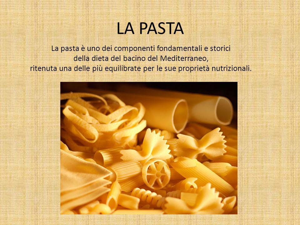 LA PASTA La pasta è uno dei componenti fondamentali e storici della dieta del bacino del Mediterraneo, ritenuta una delle più equilibrate per le sue p