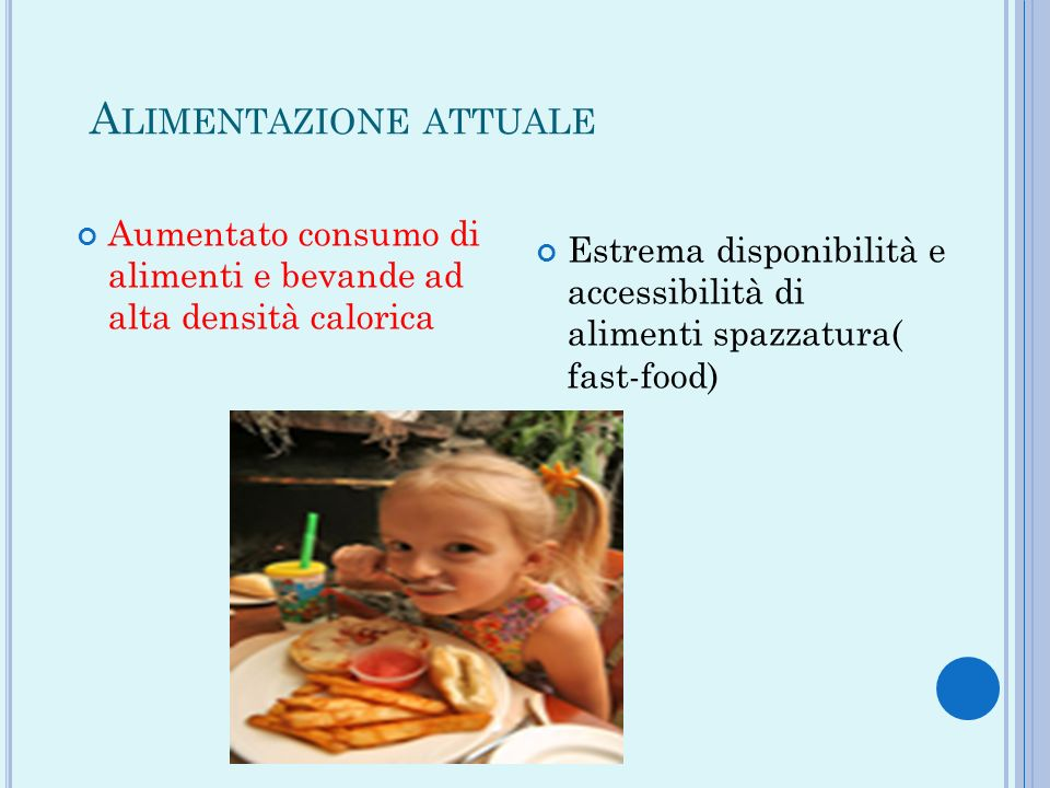 A LIMENTAZIONE ATTUALE Aumentato consumo di alimenti e bevande ad alta densità calorica Estrema disponibilità e accessibilità di alimenti spazzatura(
