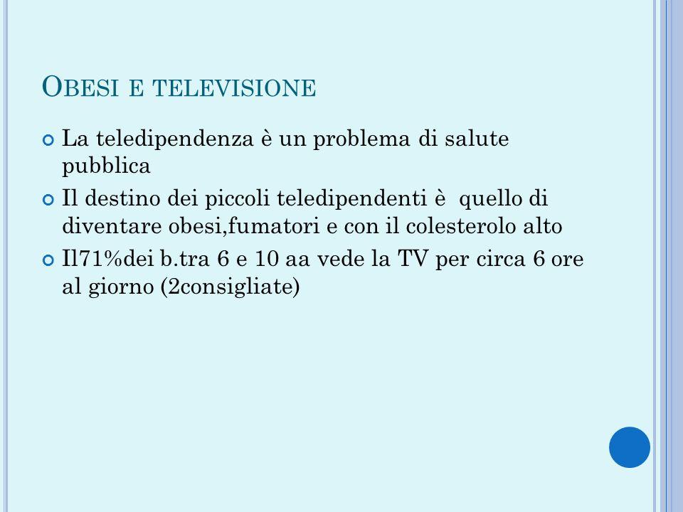 O BESI E TELEVISIONE La teledipendenza è un problema di salute pubblica Il destino dei piccoli teledipendenti è quello di diventare obesi,fumatori e c