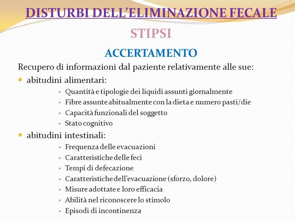 DISTURBI DELLELIMINAZIONE FECALE STIPSI ACCERTAMENTO Recupero di informazioni dal paziente relativamente alle sue: abitudini alimentari: Quantità e ti