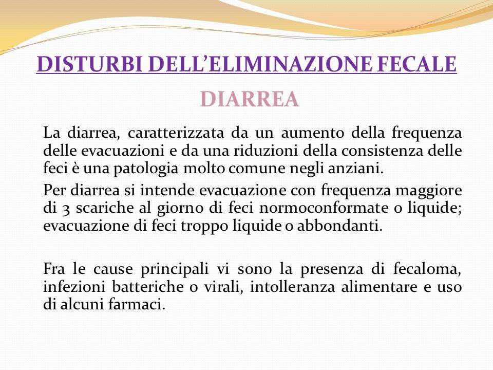 DISTURBI DELLELIMINAZIONE FECALE DIARREA La diarrea, caratterizzata da un aumento della frequenza delle evacuazioni e da una riduzioni della consisten