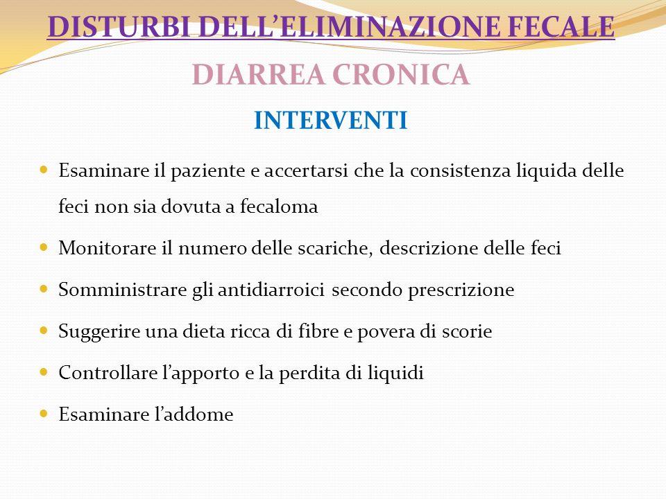 DISTURBI DELLELIMINAZIONE FECALE DIARREA CRONICA INTERVENTI Esaminare il paziente e accertarsi che la consistenza liquida delle feci non sia dovuta a