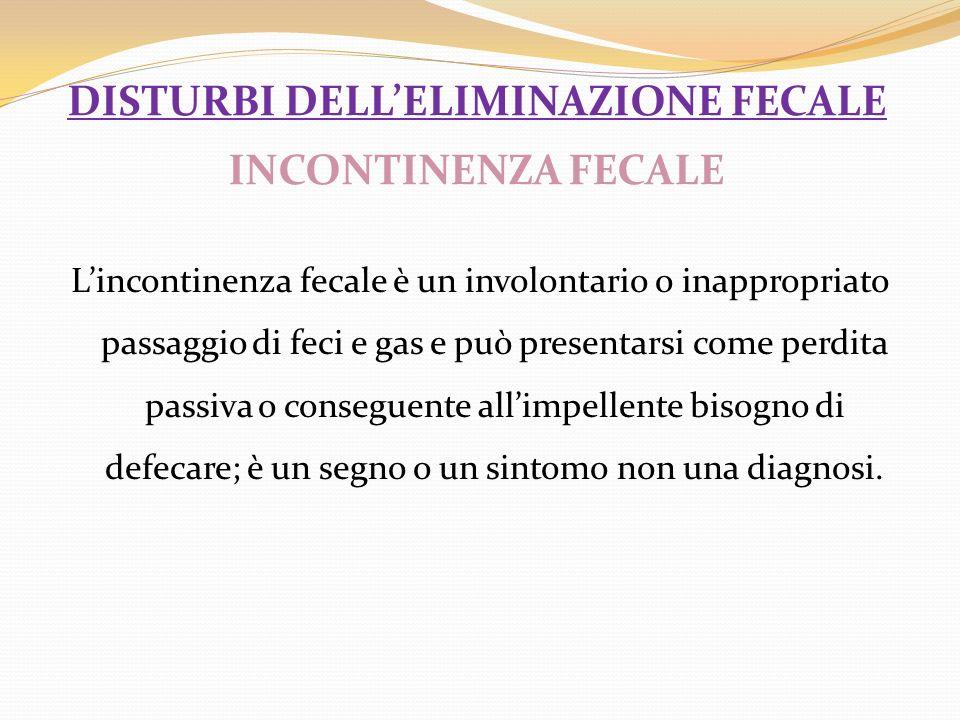 DISTURBI DELLELIMINAZIONE FECALE INCONTINENZA FECALE Lincontinenza fecale è un involontario o inappropriato passaggio di feci e gas e può presentarsi