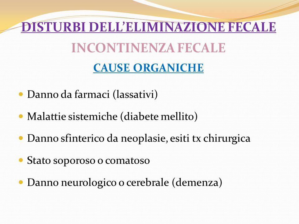 DISTURBI DELLELIMINAZIONE FECALE INCONTINENZA FECALE CAUSE ORGANICHE Danno da farmaci (lassativi) Malattie sistemiche (diabete mellito) Danno sfinteri