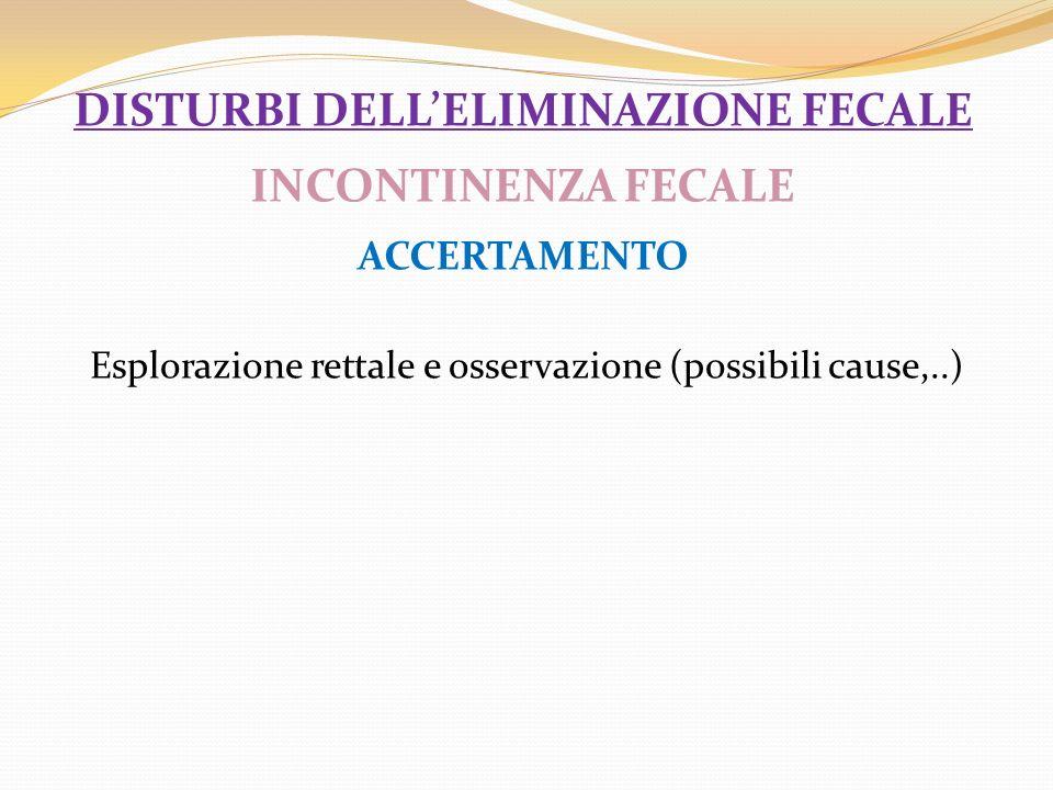 DISTURBI DELLELIMINAZIONE FECALE INCONTINENZA FECALE ACCERTAMENTO Esplorazione rettale e osservazione (possibili cause,..)