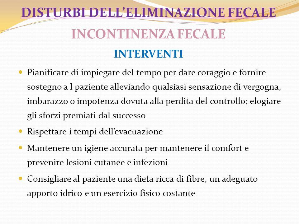 DISTURBI DELLELIMINAZIONE FECALE INCONTINENZA FECALE INTERVENTI Pianificare di impiegare del tempo per dare coraggio e fornire sostegno a l paziente a