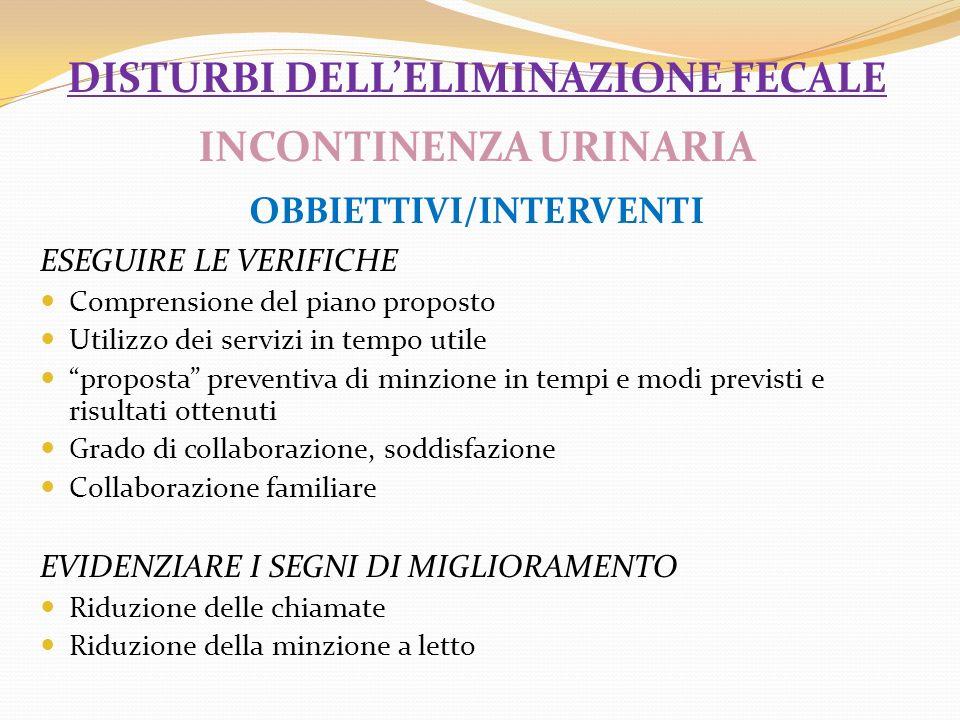 DISTURBI DELLELIMINAZIONE FECALE INCONTINENZA URINARIA OBBIETTIVI/INTERVENTI ESEGUIRE LE VERIFICHE Comprensione del piano proposto Utilizzo dei serviz