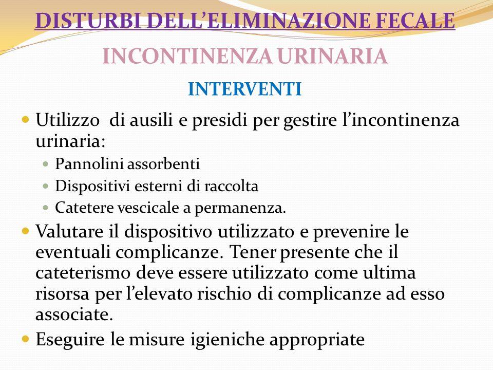 DISTURBI DELLELIMINAZIONE FECALE INCONTINENZA URINARIA INTERVENTI Utilizzo di ausili e presidi per gestire lincontinenza urinaria: Pannolini assorbent