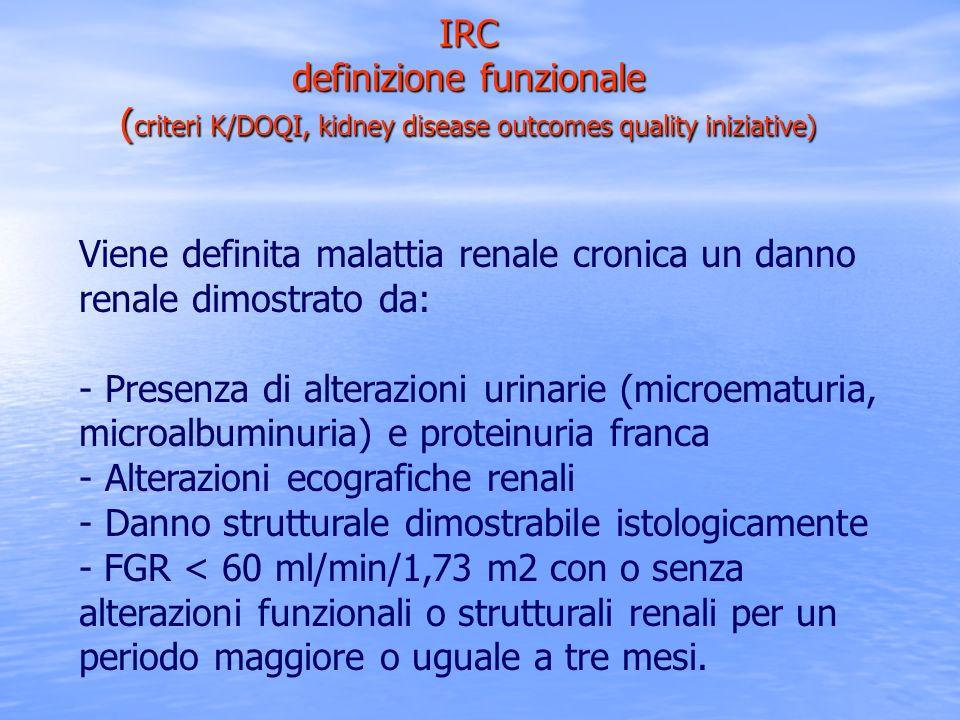 IRC definizione funzionale ( criteri K/DOQI, kidney disease outcomes quality iniziative) Viene definita malattia renale cronica un danno renale dimost