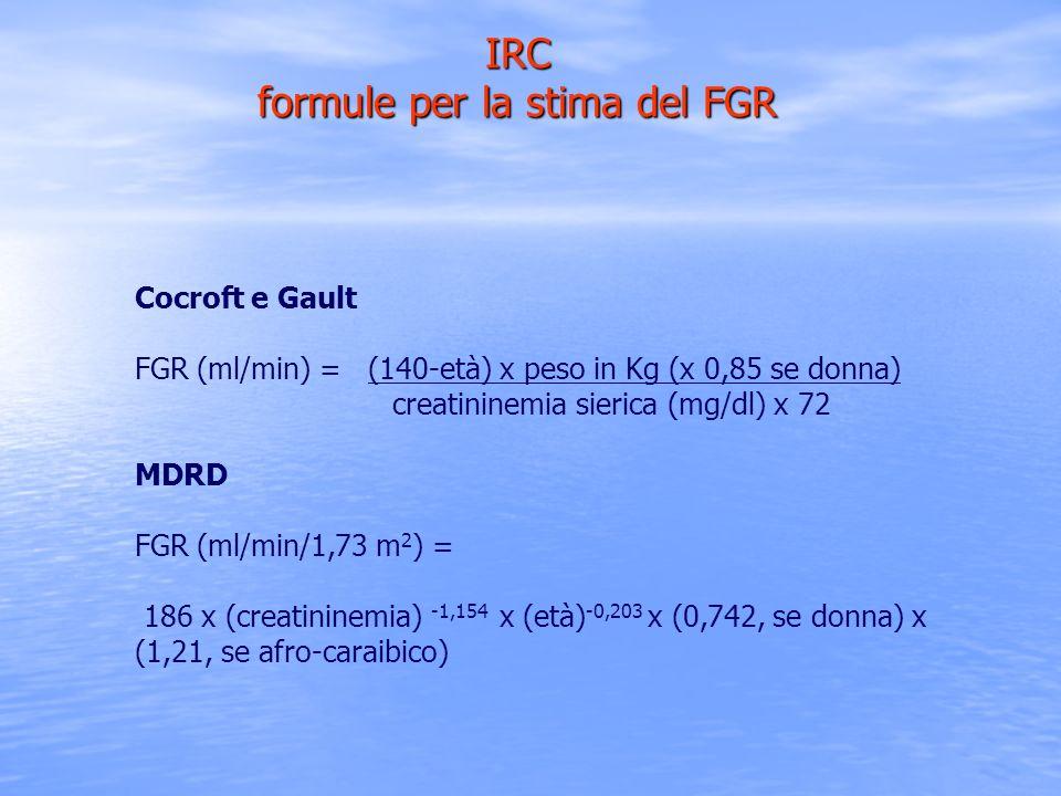 IRC formule per la stima del FGR Cocroft e Gault FGR (ml/min) = (140-età) x peso in Kg (x 0,85 se donna) creatininemia sierica (mg/dl) x 72 MDRD FGR (
