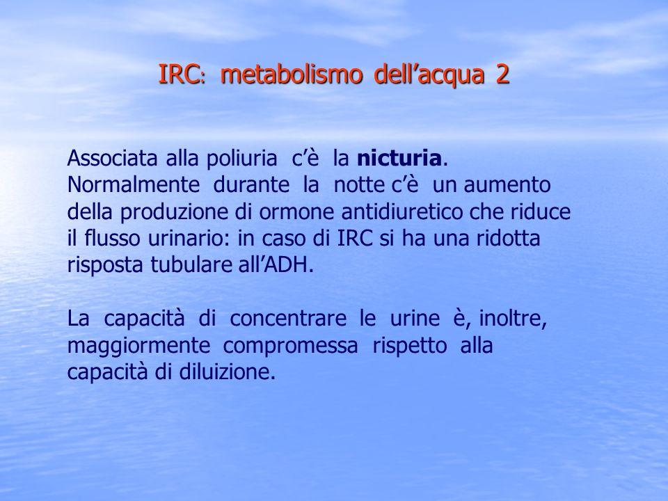 IRC : metabolismo dellacqua 2 Associata alla poliuria cè la nicturia. Normalmente durante la notte cè un aumento della produzione di ormone antidiuret