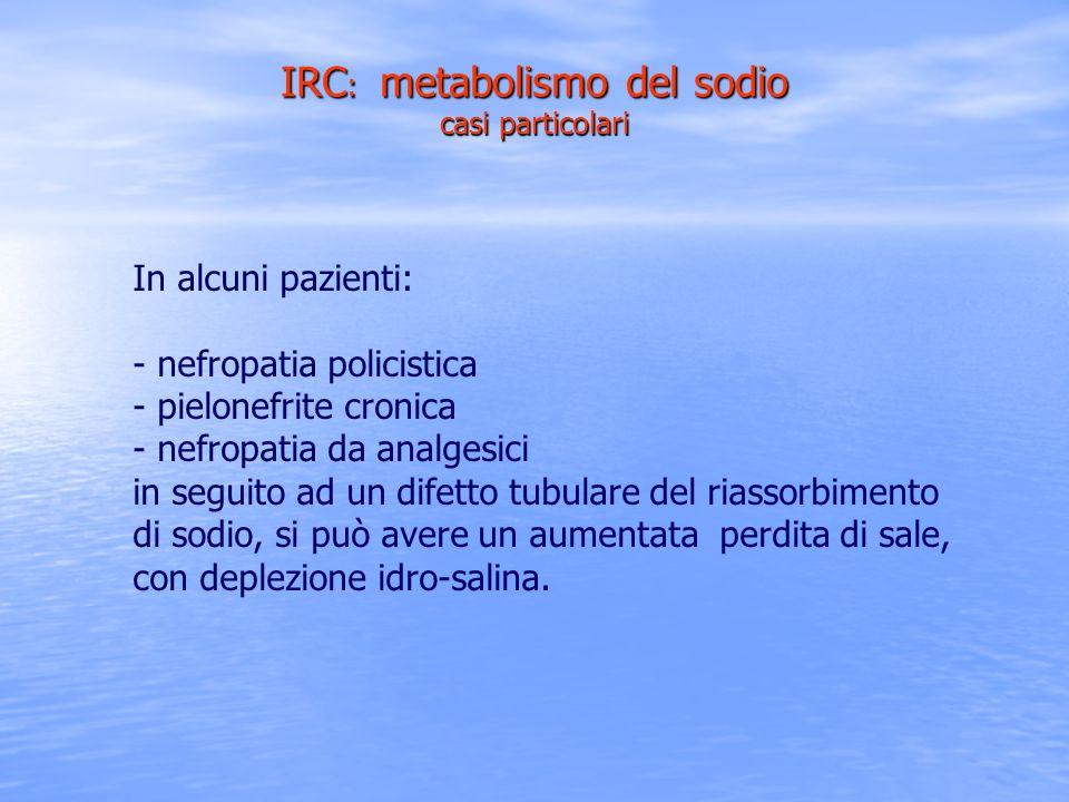 IRC : metabolismo del sodio casi particolari In alcuni pazienti: - nefropatia policistica - pielonefrite cronica - nefropatia da analgesici in seguito
