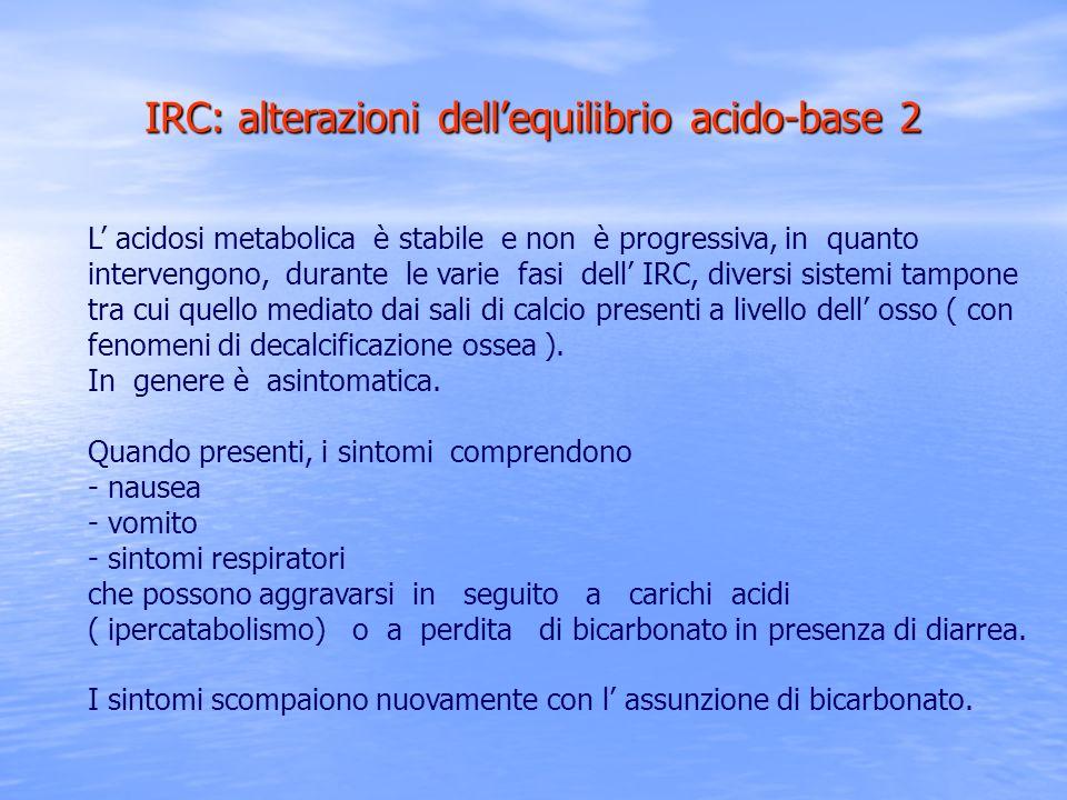 L acidosi metabolica è stabile e non è progressiva, in quanto intervengono, durante le varie fasi dell IRC, diversi sistemi tampone tra cui quello med