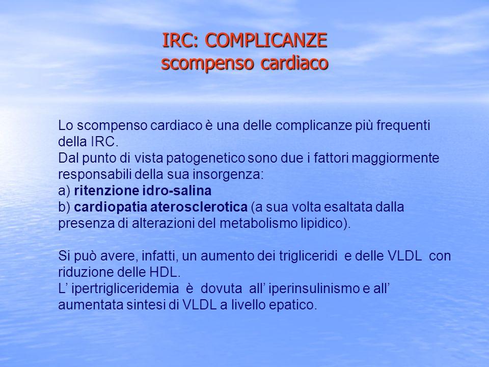 IRC: COMPLICANZE scompenso cardiaco Lo scompenso cardiaco è una delle complicanze più frequenti della IRC. Dal punto di vista patogenetico sono due i