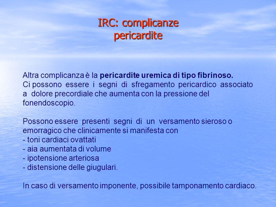 IRC: complicanze pericardite Altra complicanza è la pericardite uremica di tipo fibrinoso. Ci possono essere i segni di sfregamento pericardico associ