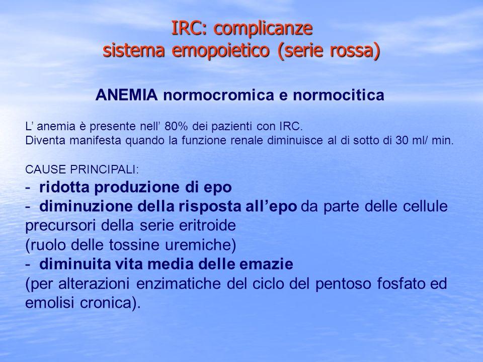IRC: complicanze sistema emopoietico (serie rossa) ANEMIA normocromica e normocitica L anemia è presente nell 80% dei pazienti con IRC. Diventa manife