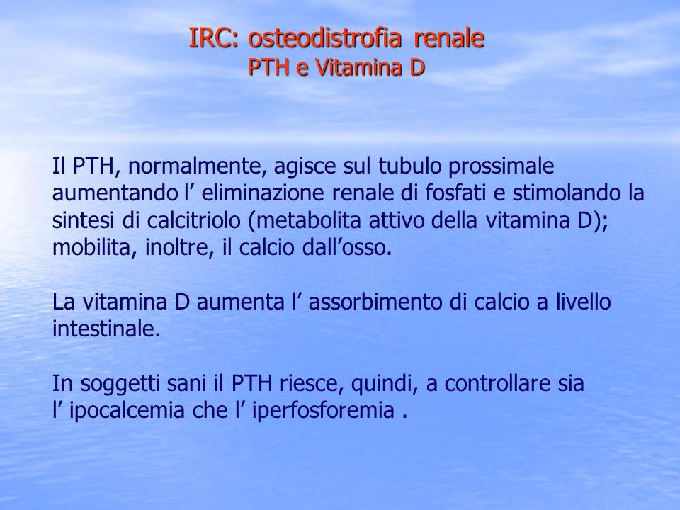 IRC: osteodistrofia renale PTH e Vitamina D Il PTH, normalmente, agisce sul tubulo prossimale aumentando l eliminazione renale di fosfati e stimolando