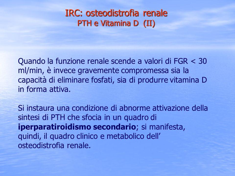 IRC: osteodistrofia renale PTH e Vitamina D (II) Quando la funzione renale scende a valori di FGR < 30 ml/min, è invece gravemente compromessa sia la